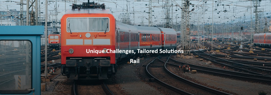 Unique Challenges Tailored Solutions : Rail